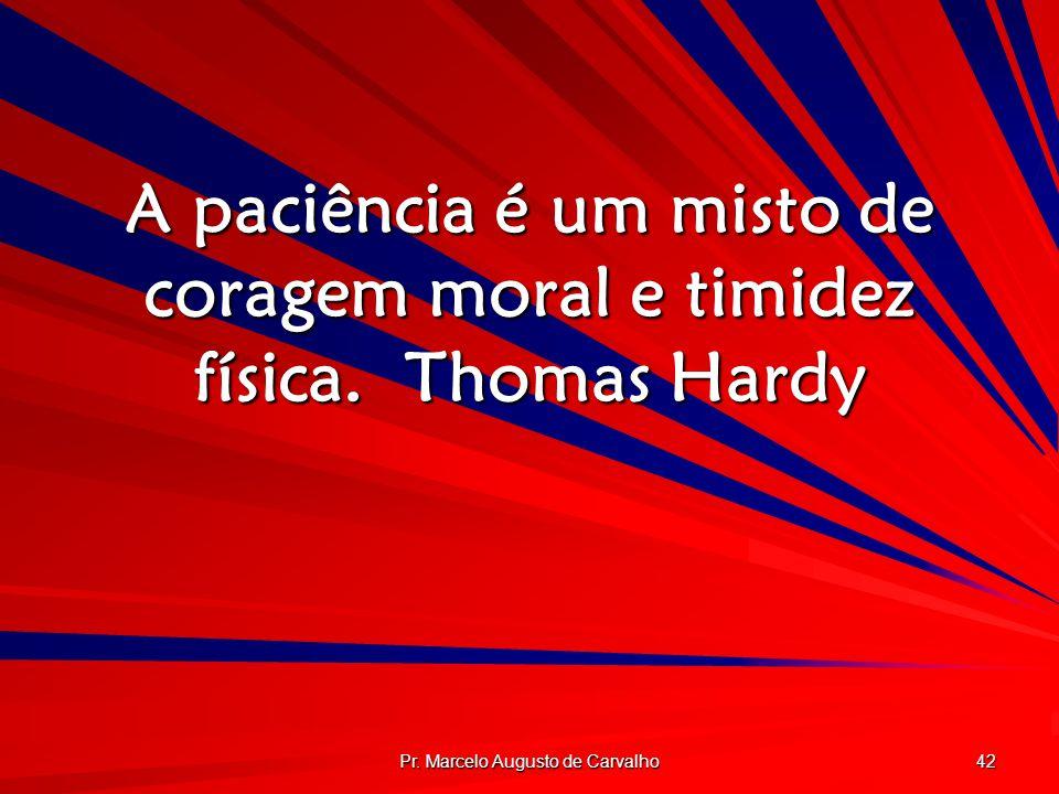 A paciência é um misto de coragem moral e timidez física. Thomas Hardy