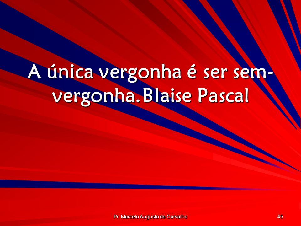 A única vergonha é ser sem-vergonha. Blaise Pascal