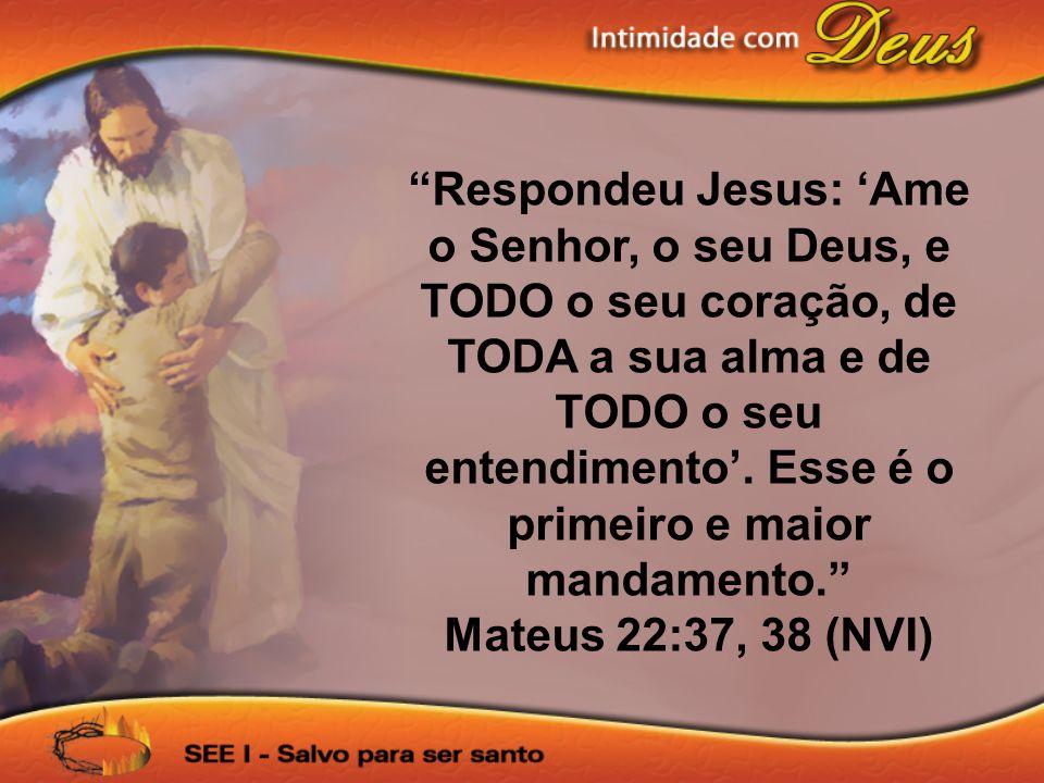 Respondeu Jesus: 'Ame o Senhor, o seu Deus, e TODO o seu coração, de TODA a sua alma e de TODO o seu entendimento'. Esse é o primeiro e maior mandamento.