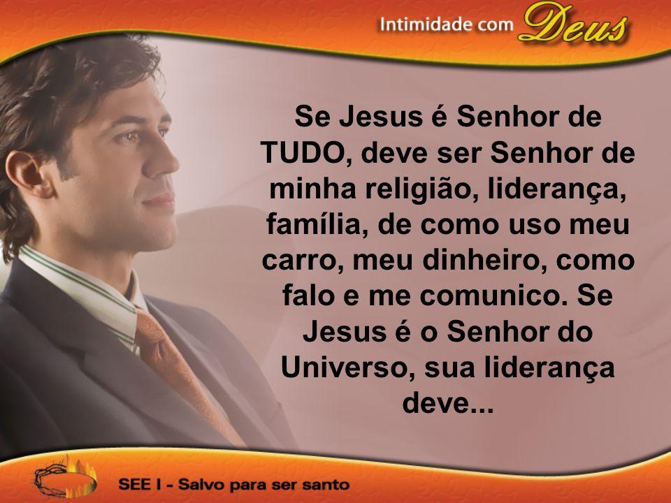Se Jesus é Senhor de TUDO, deve ser Senhor de minha religião, liderança, família, de como uso meu carro, meu dinheiro, como falo e me comunico.