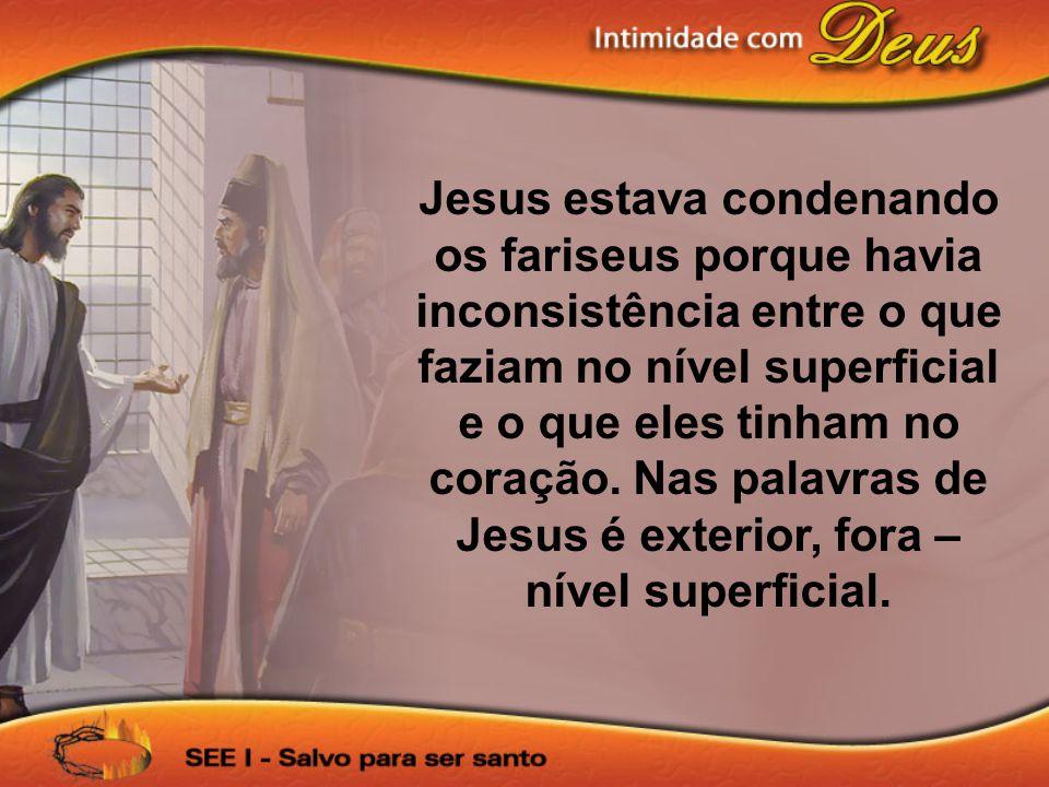 Jesus estava condenando os fariseus porque havia inconsistência entre o que faziam no nível superficial e o que eles tinham no coração.