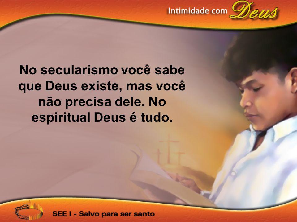 No secularismo você sabe que Deus existe, mas você não precisa dele