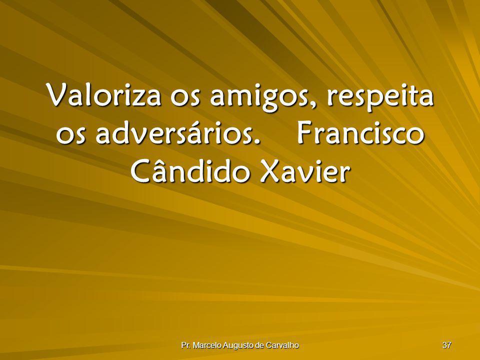 Valoriza os amigos, respeita os adversários. Francisco Cândido Xavier