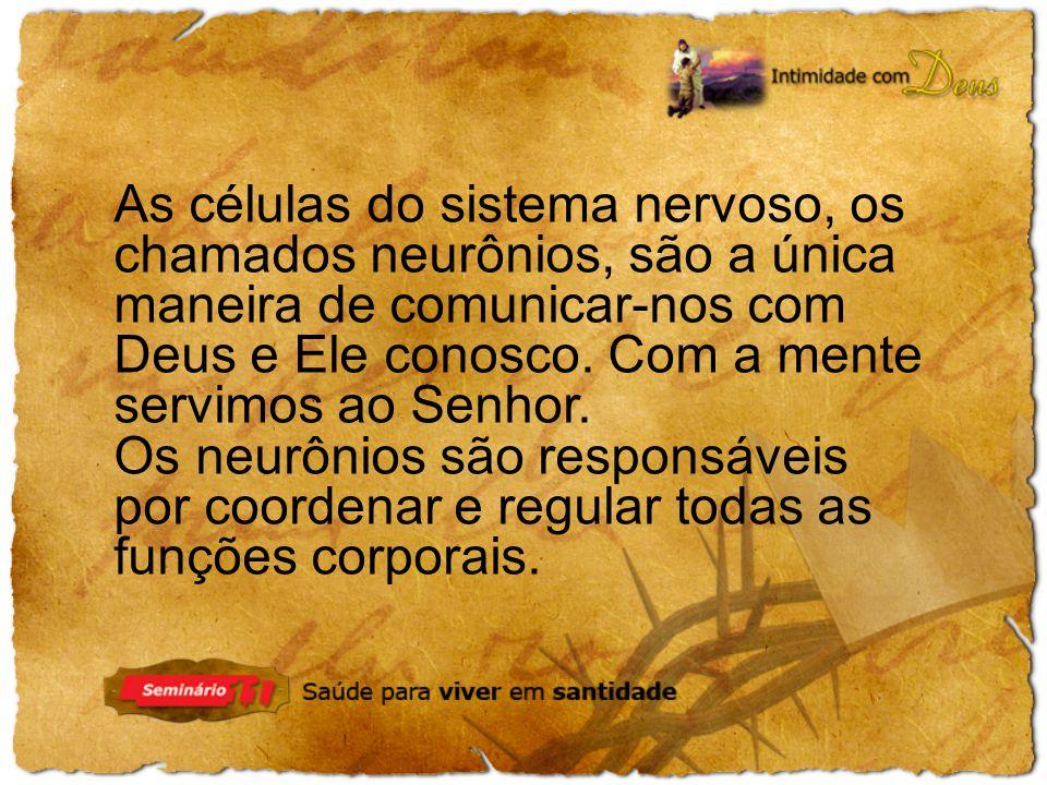 As células do sistema nervoso, os chamados neurônios, são a única maneira de comunicar-nos com Deus e Ele conosco. Com a mente servimos ao Senhor.