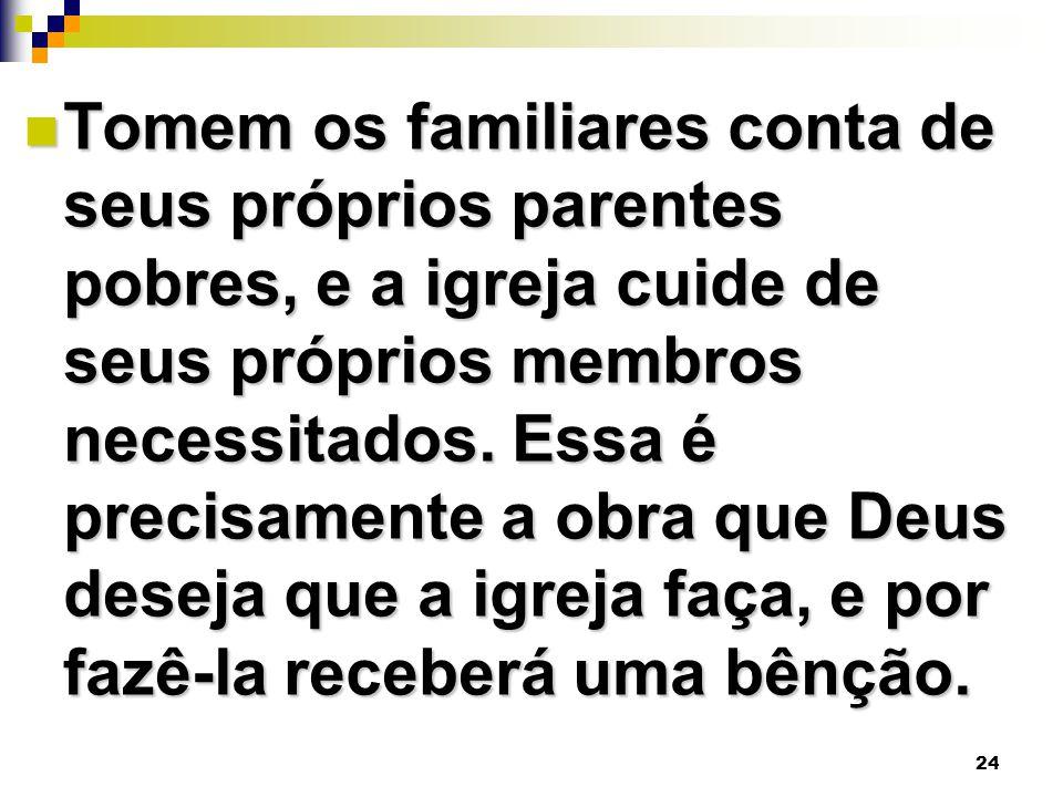 Tomem os familiares conta de seus próprios parentes pobres, e a igreja cuide de seus próprios membros necessitados.