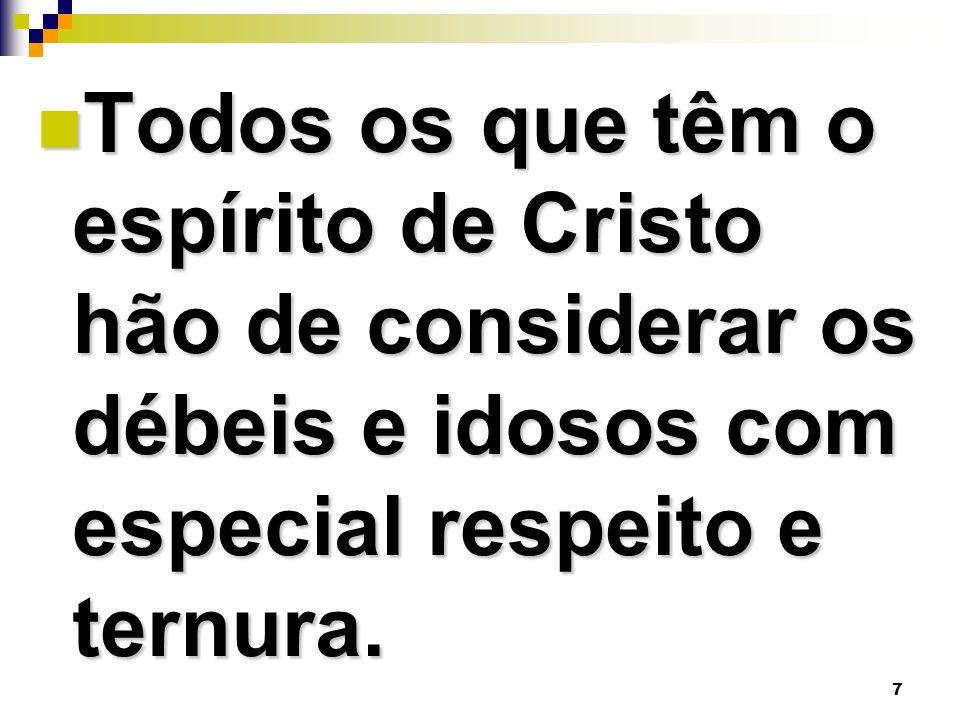 Todos os que têm o espírito de Cristo hão de considerar os débeis e idosos com especial respeito e ternura.