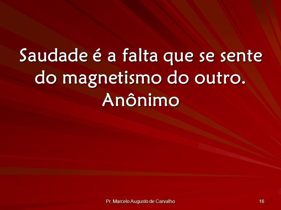 Saudade é a falta que se sente do magnetismo do outro. Anônimo