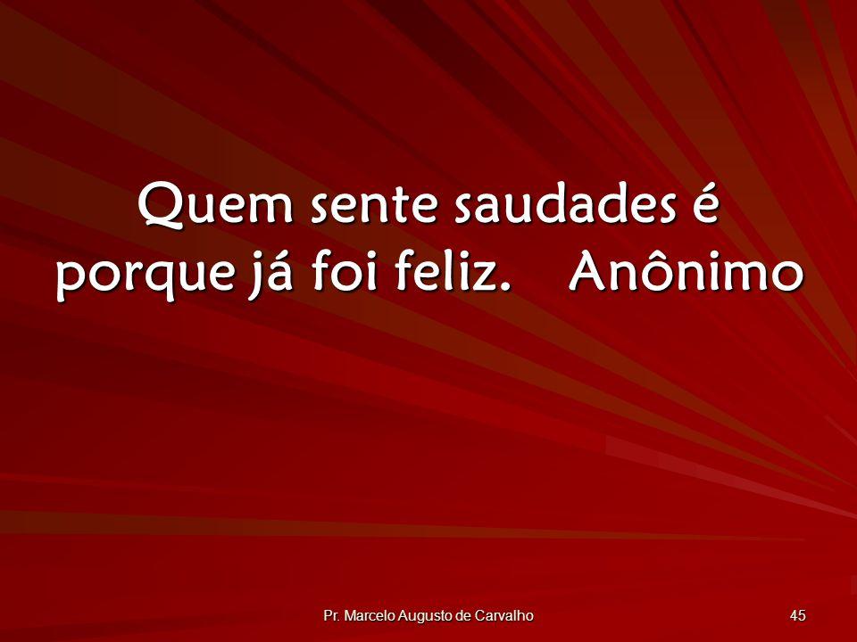 Quem sente saudades é porque já foi feliz. Anônimo