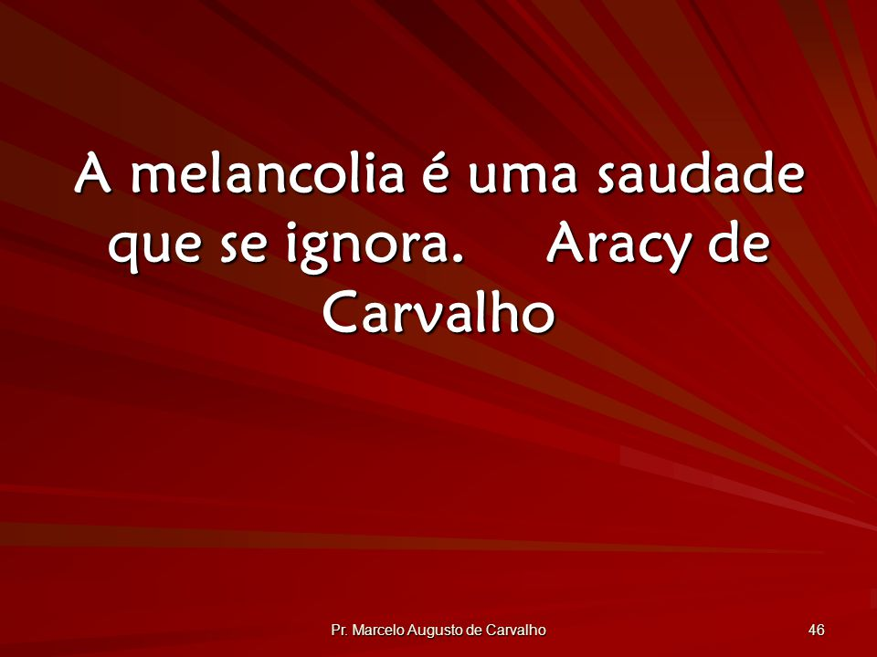 A melancolia é uma saudade que se ignora. Aracy de Carvalho