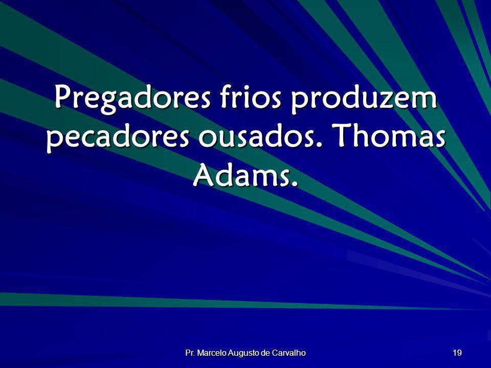 Pregadores frios produzem pecadores ousados. Thomas Adams.