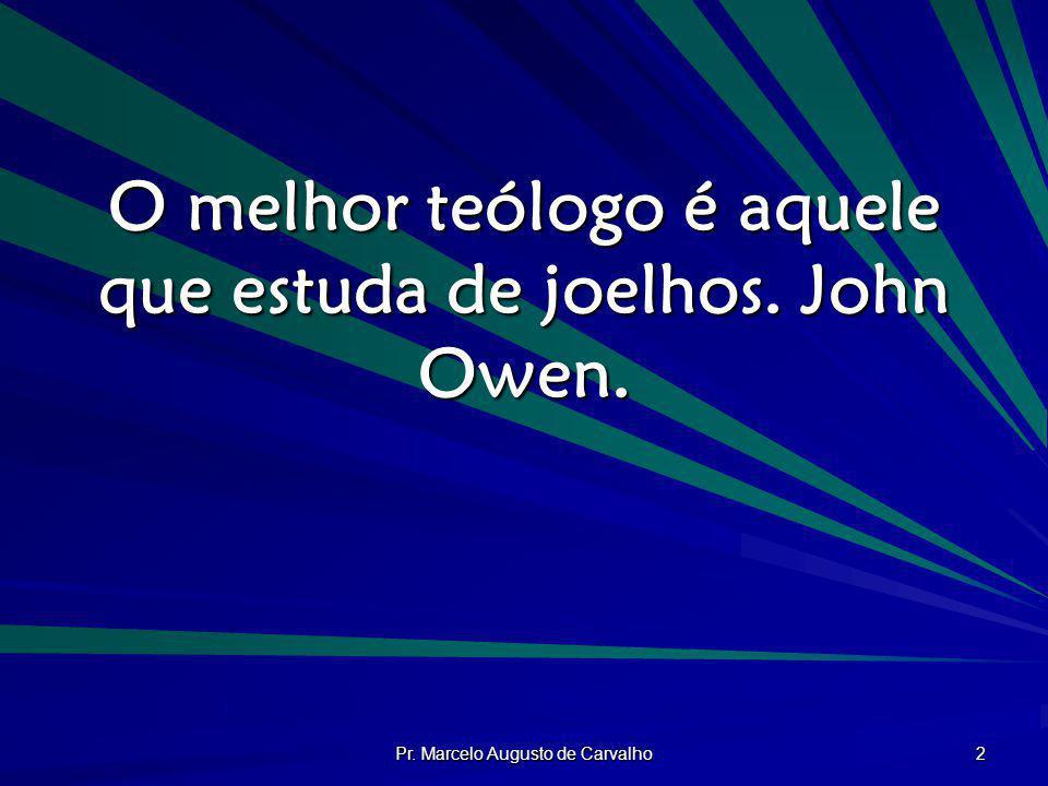 O melhor teólogo é aquele que estuda de joelhos. John Owen.