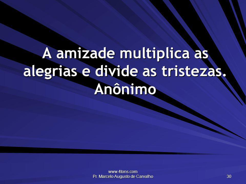 A amizade multiplica as alegrias e divide as tristezas. Anônimo