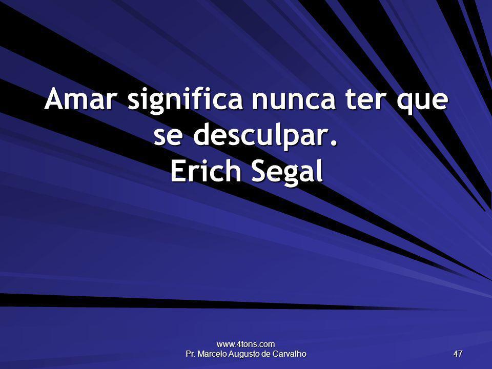 Amar significa nunca ter que se desculpar. Erich Segal