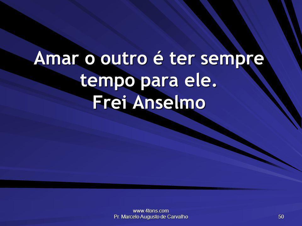 Amar o outro é ter sempre tempo para ele. Frei Anselmo