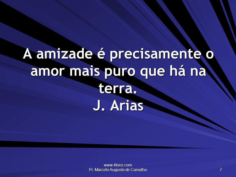 A amizade é precisamente o amor mais puro que há na terra. J. Arias