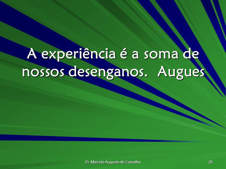 A experiência é a soma de nossos desenganos. Augues