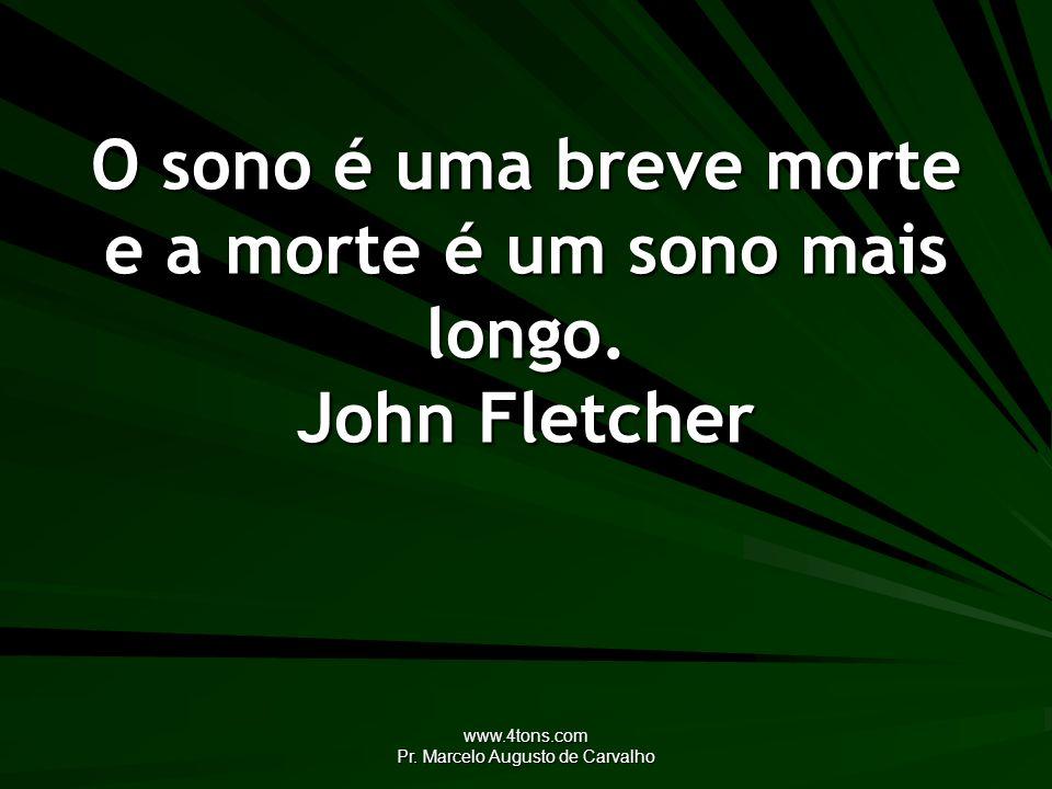 O sono é uma breve morte e a morte é um sono mais longo. John Fletcher