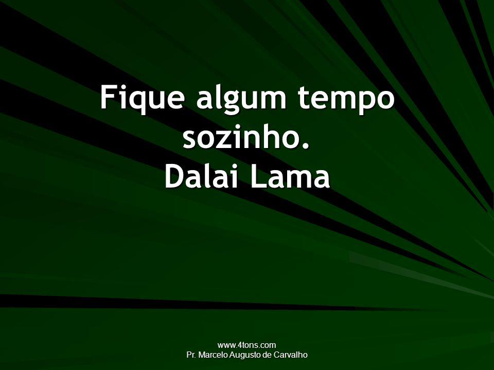 Fique algum tempo sozinho. Dalai Lama
