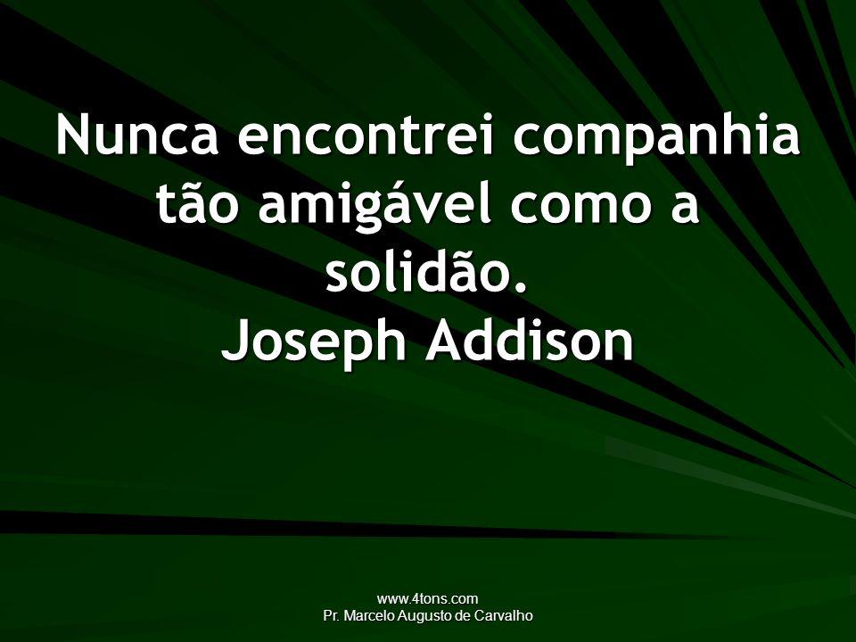 Nunca encontrei companhia tão amigável como a solidão. Joseph Addison