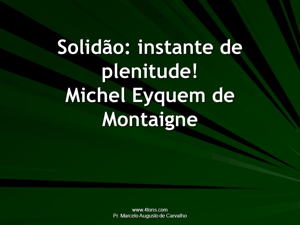 Solidão: instante de plenitude! Michel Eyquem de Montaigne