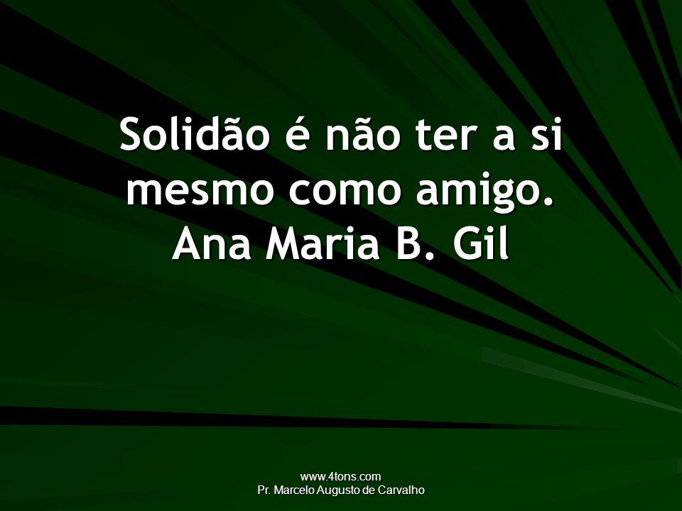 Solidão é não ter a si mesmo como amigo. Ana Maria B. Gil