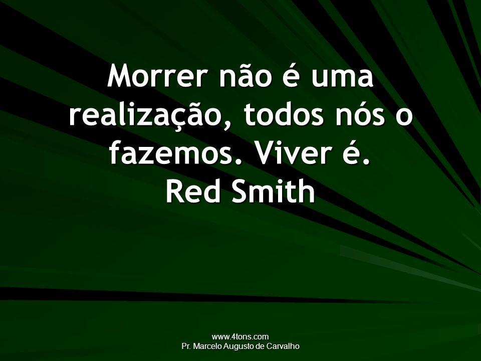 Morrer não é uma realização, todos nós o fazemos. Viver é. Red Smith