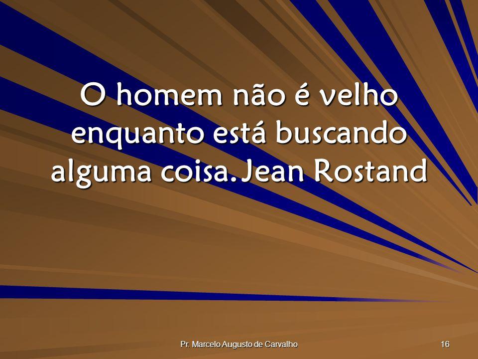 O homem não é velho enquanto está buscando alguma coisa. Jean Rostand