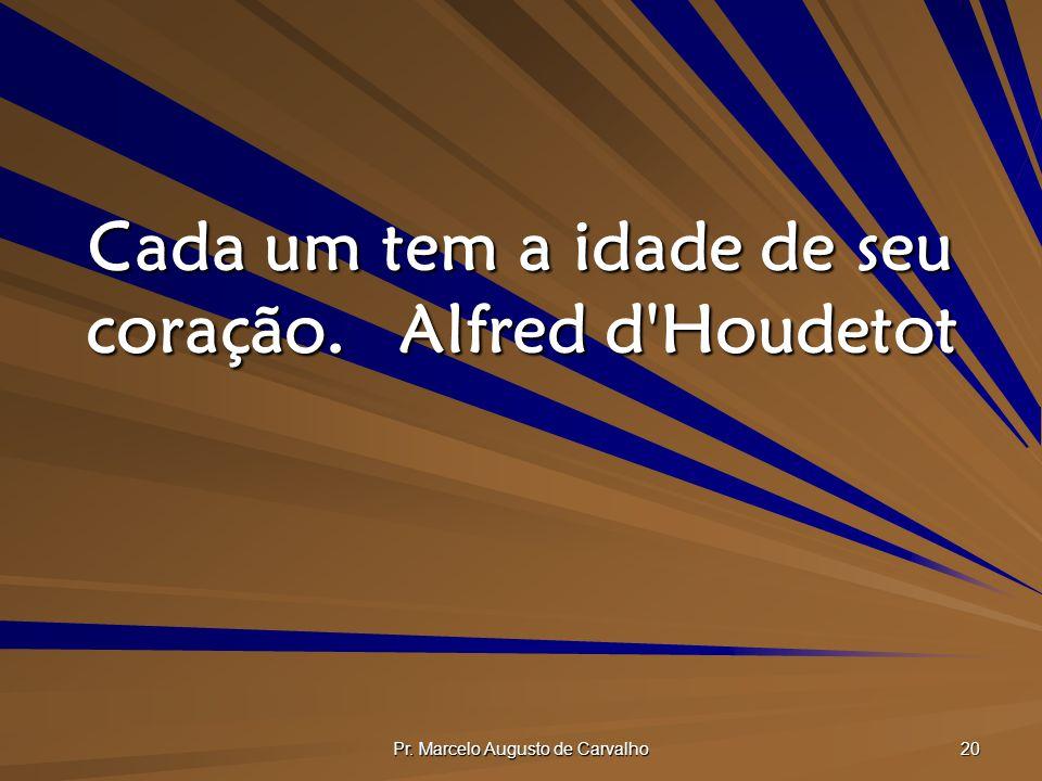 Cada um tem a idade de seu coração. Alfred d Houdetot
