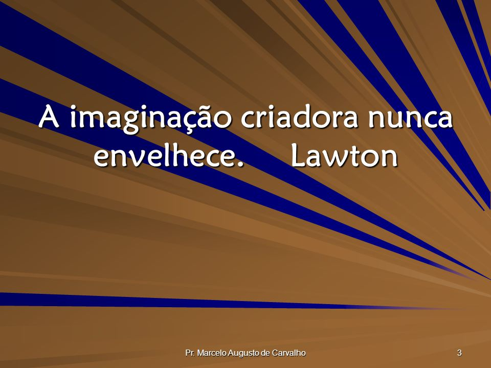 A imaginação criadora nunca envelhece. Lawton