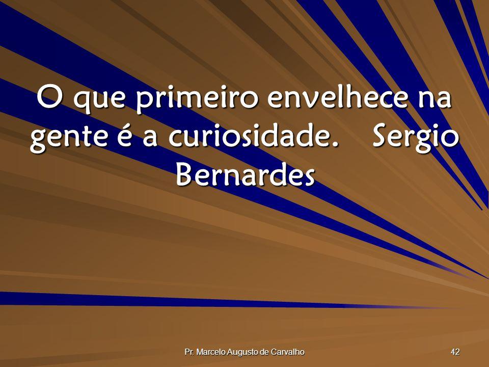 O que primeiro envelhece na gente é a curiosidade. Sergio Bernardes