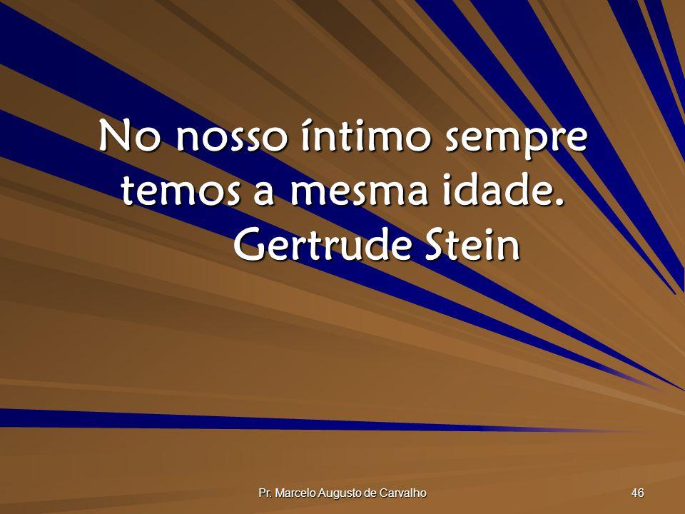 No nosso íntimo sempre temos a mesma idade. Gertrude Stein