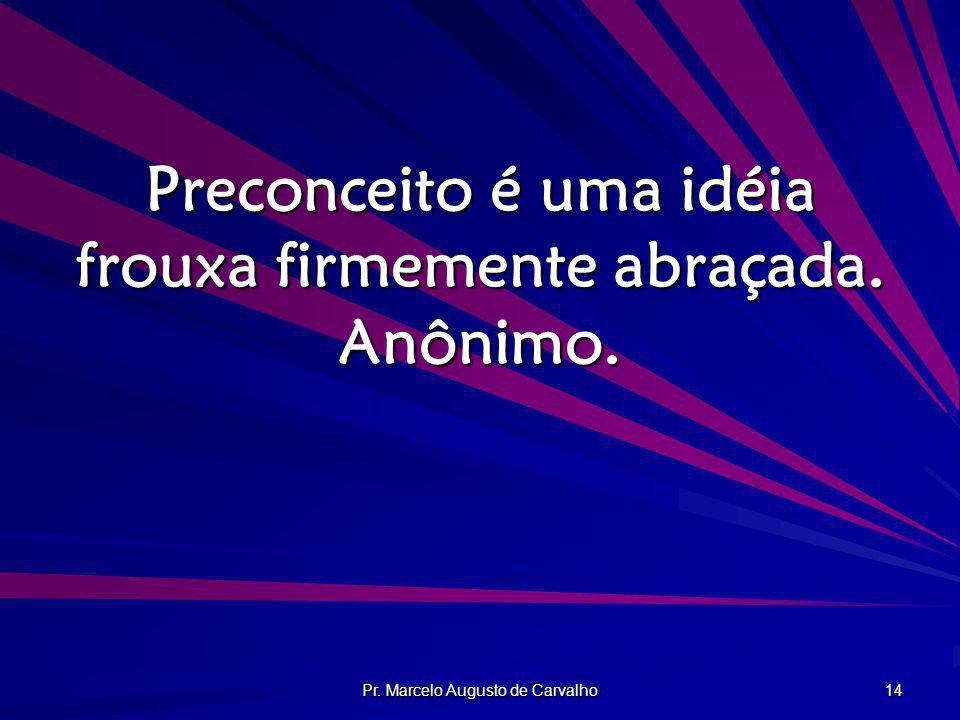 Preconceito é uma idéia frouxa firmemente abraçada. Anônimo.