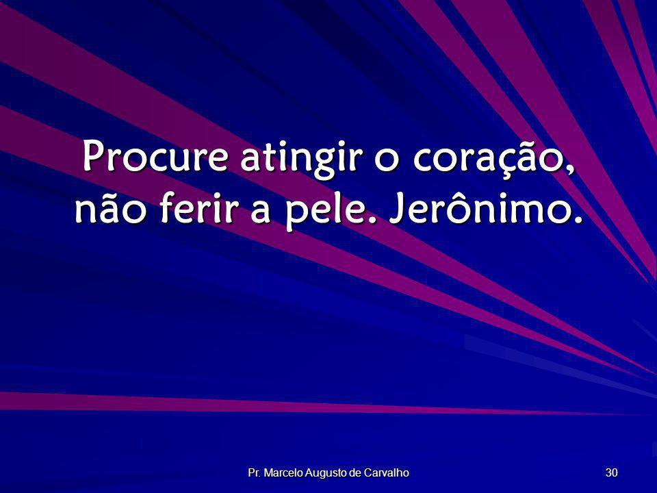 Procure atingir o coração, não ferir a pele. Jerônimo.