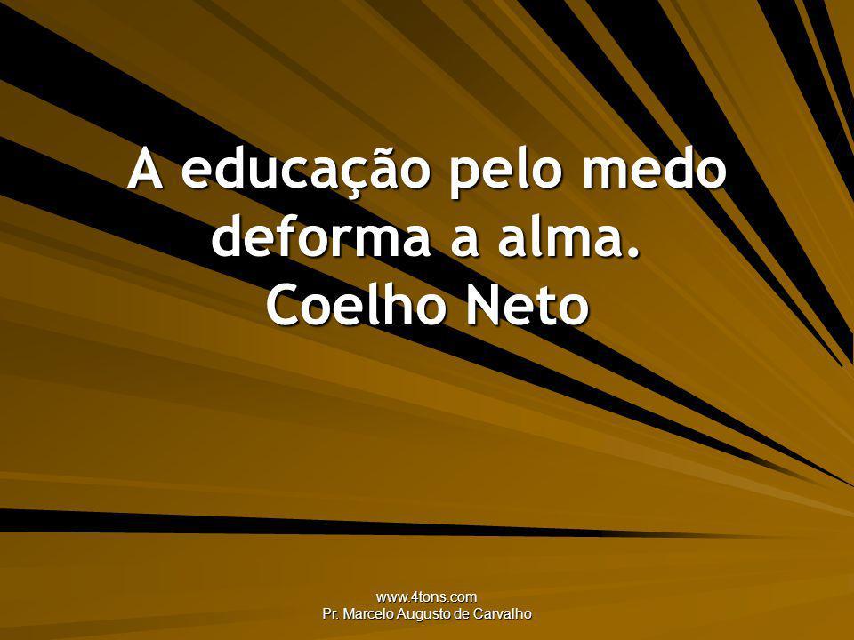 A educação pelo medo deforma a alma. Coelho Neto