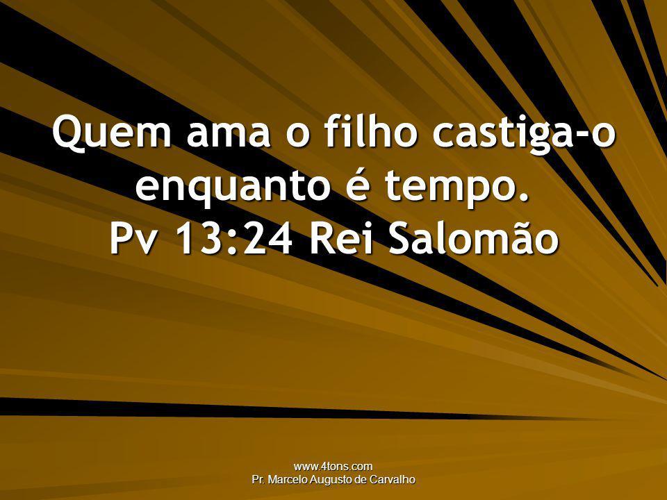 Quem ama o filho castiga-o enquanto é tempo. Pv 13:24 Rei Salomão
