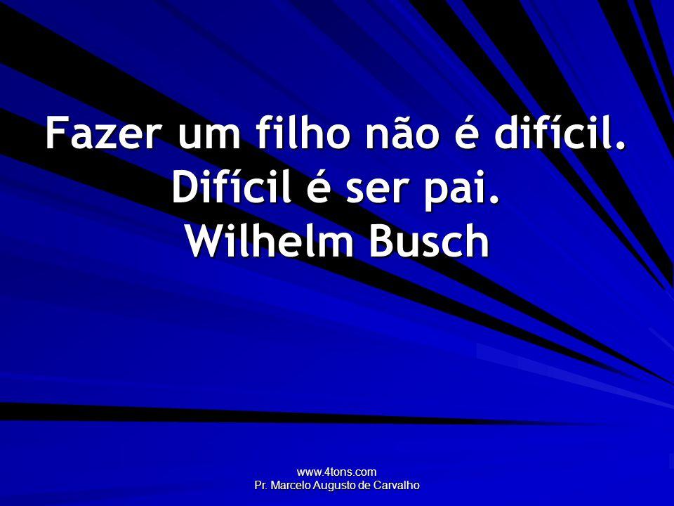 Fazer um filho não é difícil. Difícil é ser pai. Wilhelm Busch