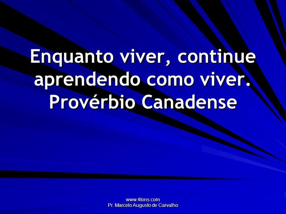 Enquanto viver, continue aprendendo como viver. Provérbio Canadense