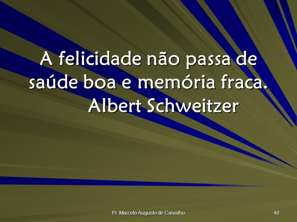 A felicidade não passa de saúde boa e memória fraca. Albert Schweitzer