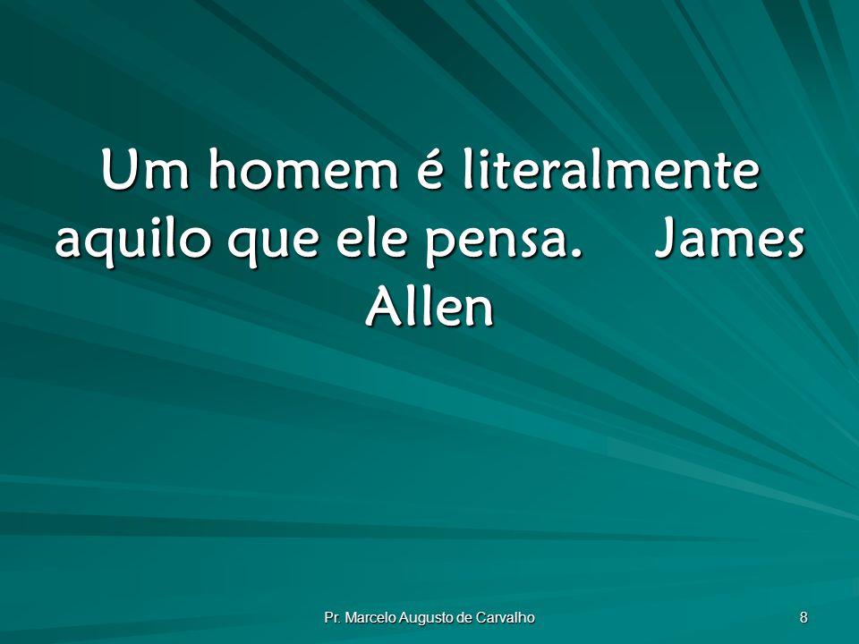 Um homem é literalmente aquilo que ele pensa. James Allen