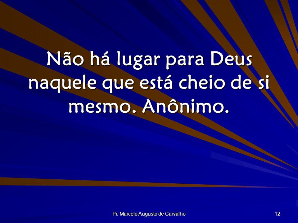Não há lugar para Deus naquele que está cheio de si mesmo. Anônimo.