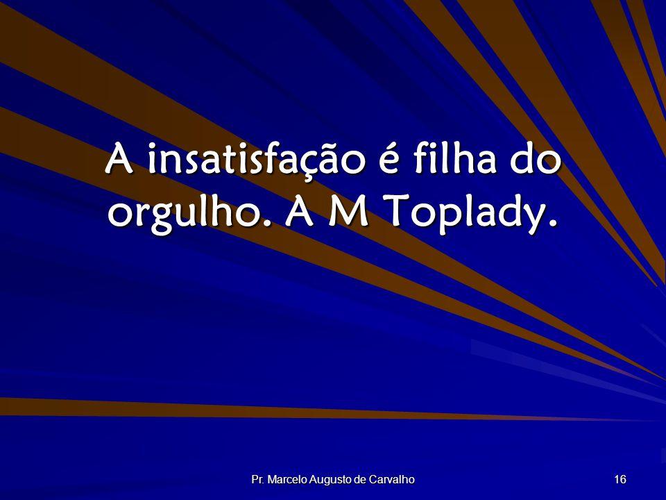 A insatisfação é filha do orgulho. A M Toplady.