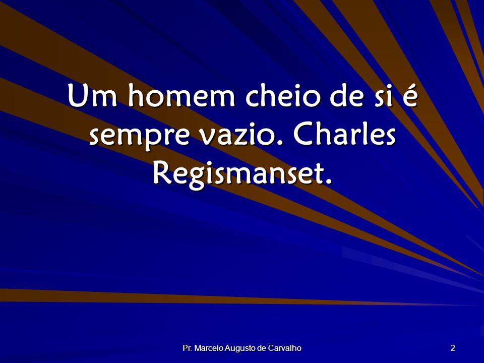 Um homem cheio de si é sempre vazio. Charles Regismanset.