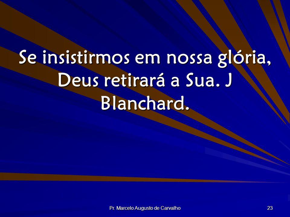 Se insistirmos em nossa glória, Deus retirará a Sua. J Blanchard.