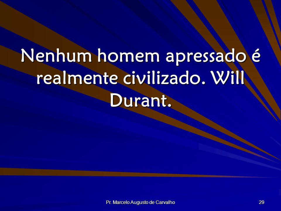 Nenhum homem apressado é realmente civilizado. Will Durant.