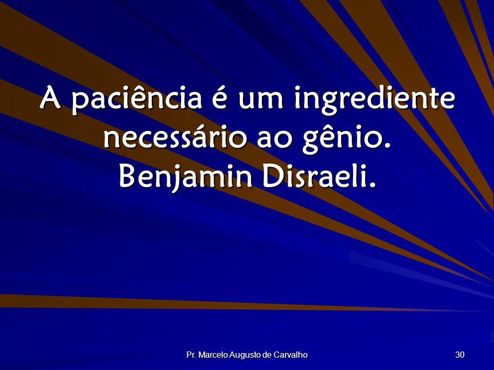 A paciência é um ingrediente necessário ao gênio. Benjamin Disraeli.