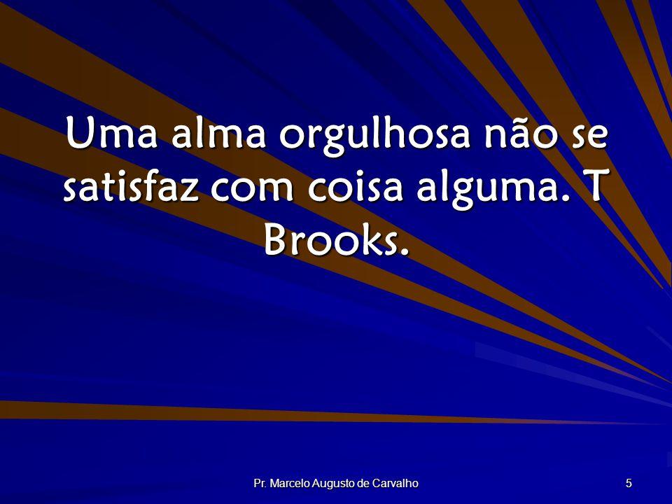 Uma alma orgulhosa não se satisfaz com coisa alguma. T Brooks.