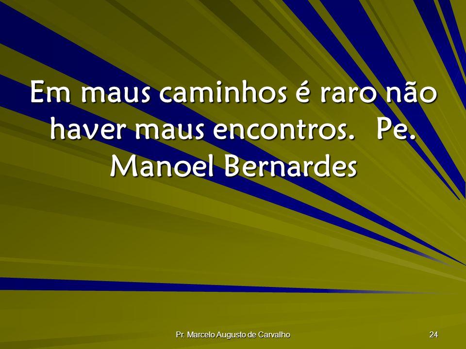 Em maus caminhos é raro não haver maus encontros. Pe. Manoel Bernardes