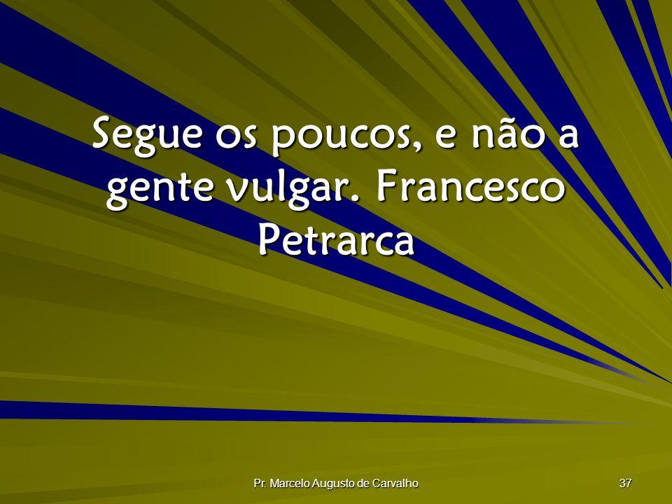Segue os poucos, e não a gente vulgar. Francesco Petrarca