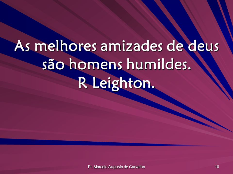 As melhores amizades de deus são homens humildes. R Leighton.