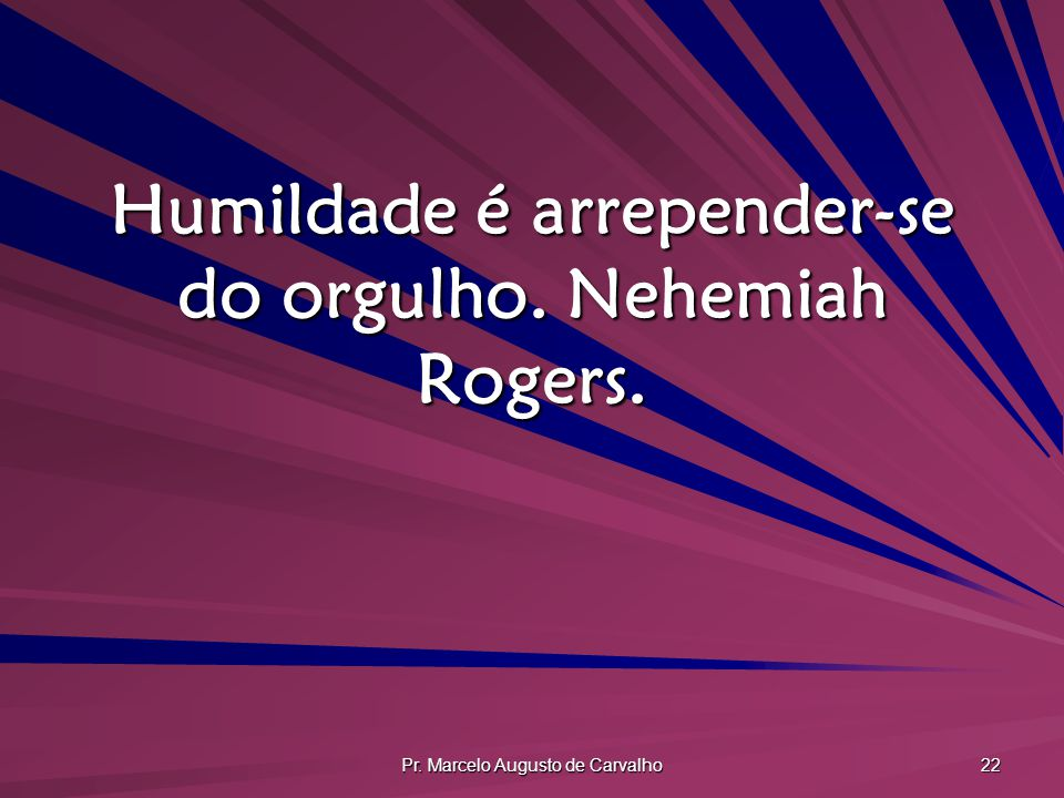 Humildade é arrepender-se do orgulho. Nehemiah Rogers.